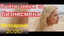Идеальный фильм о любви подойдет всем - Выйти замуж за бизнесмена - Русские мелодрамы 2020 новинки