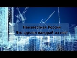 Неизвестная Россия.  Это сделал каждый из нас!