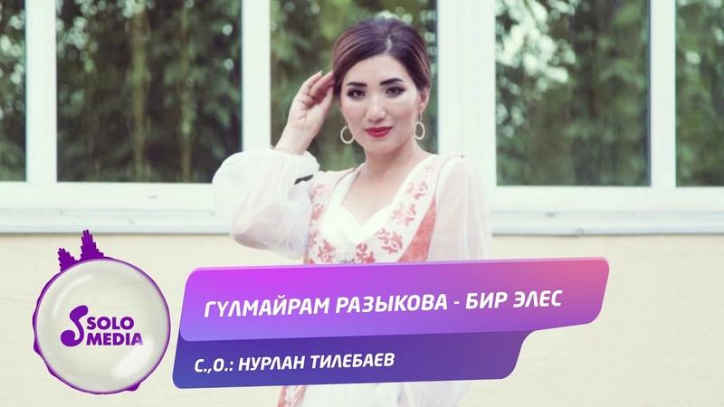 Гулмайрам Разыкова Бир элес Жаны 2019