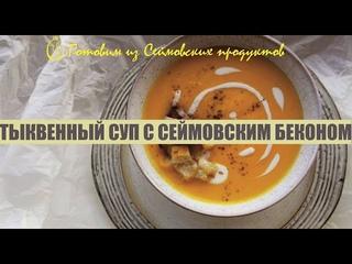 """Рубрика """"Готовим из Сеймовских продуктов"""" - Тыквенный суп с Сеймовским беконом"""