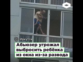 В Иркутске абьюзер угрожал сбросить ребёнка из окна из-за развода I ROMB